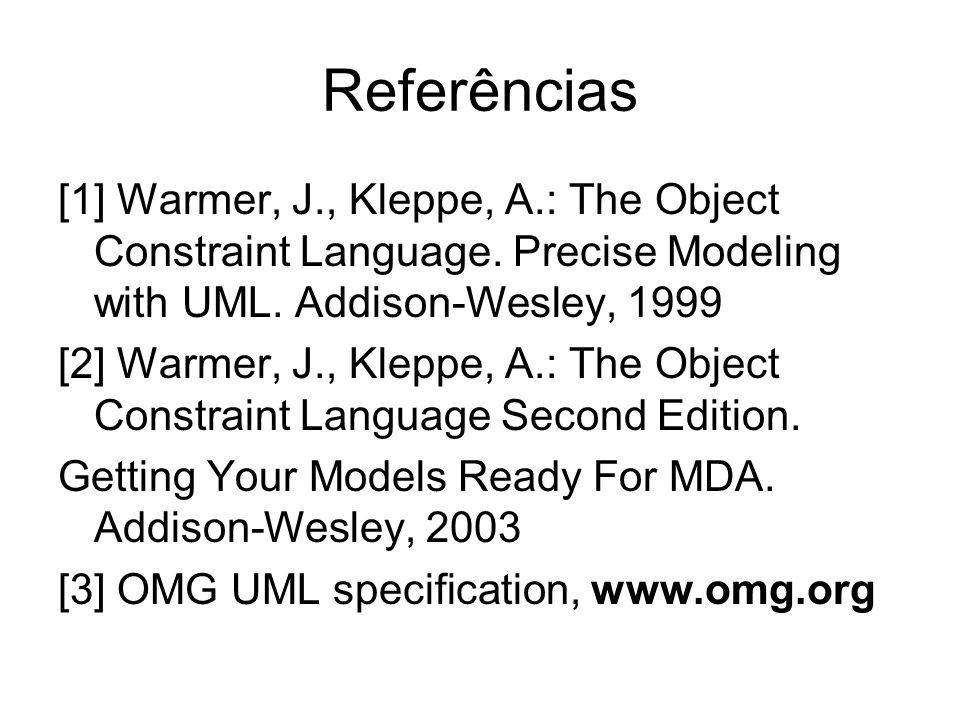 Referências [1] Warmer, J., Kleppe, A.: The Object Constraint Language. Precise Modeling with UML. Addison-Wesley, 1999.